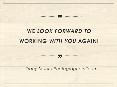 We look forward to working with you again! – Tracy Moore Photographers Team